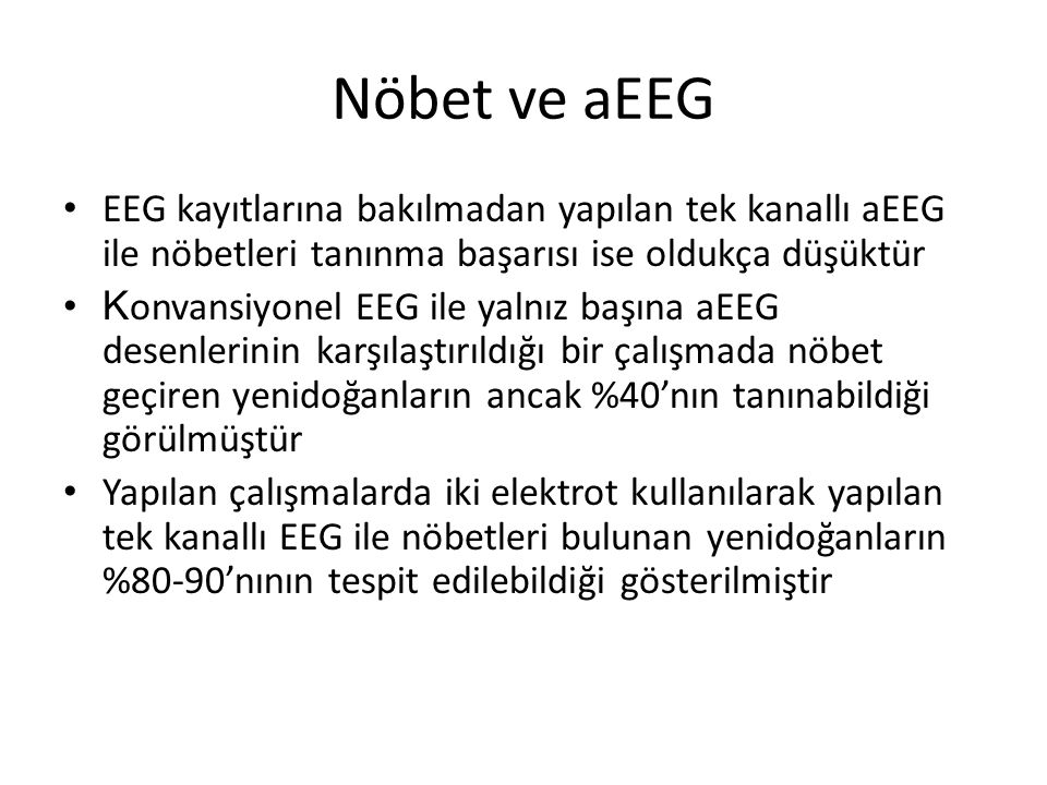 Nöbet ve aEEG EEG kayıtlarına bakılmadan yapılan tek kanallı aEEG ile nöbetleri tanınma başarısı ise oldukça düşüktür.