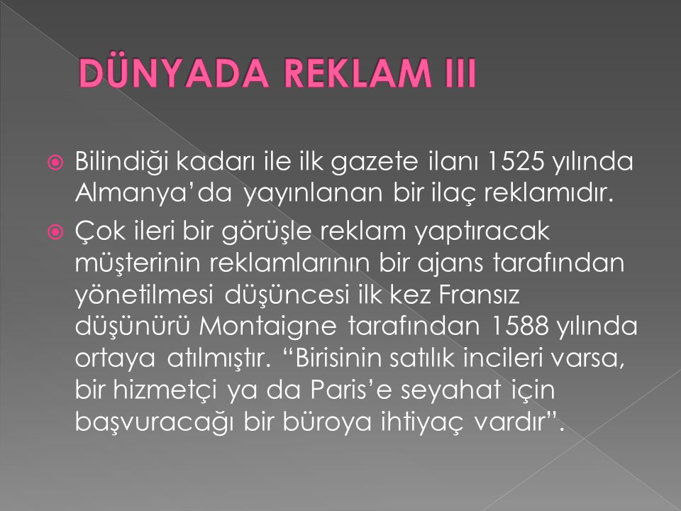 DÜNYADA REKLAM III Bilindiği kadarı ile ilk gazete ilanı 1525 yılında Almanya'da yayınlanan bir ilaç reklamıdır.