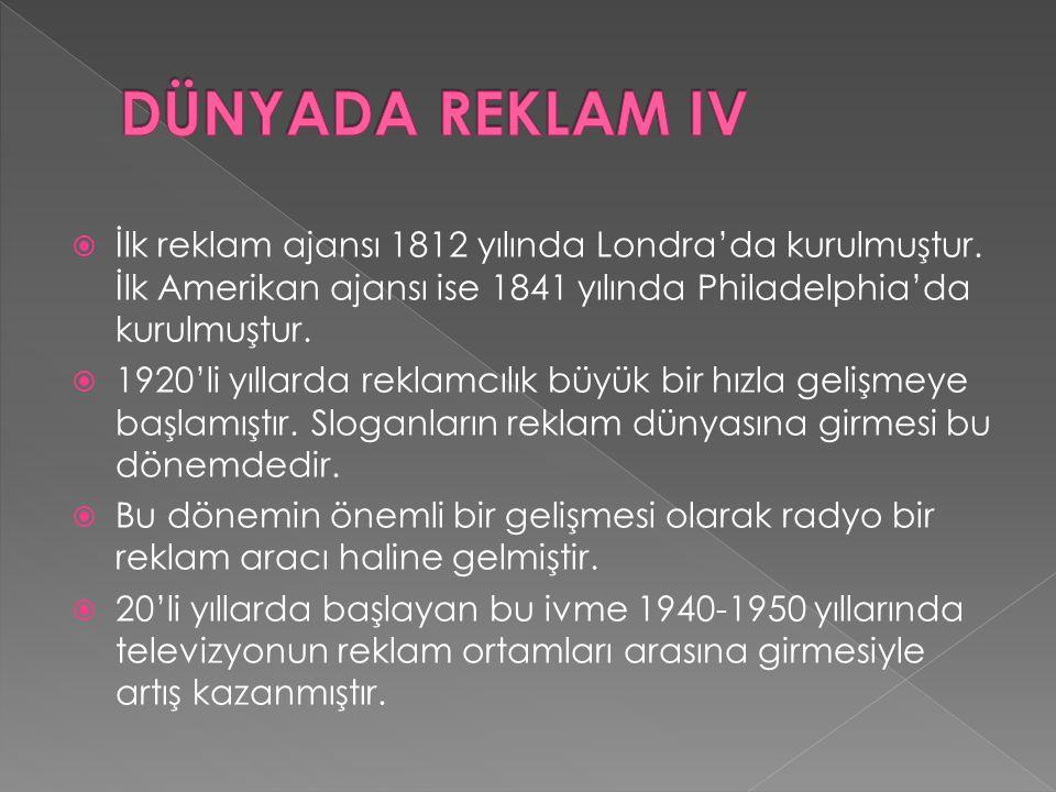 DÜNYADA REKLAM IV İlk reklam ajansı 1812 yılında Londra'da kurulmuştur. İlk Amerikan ajansı ise 1841 yılında Philadelphia'da kurulmuştur.