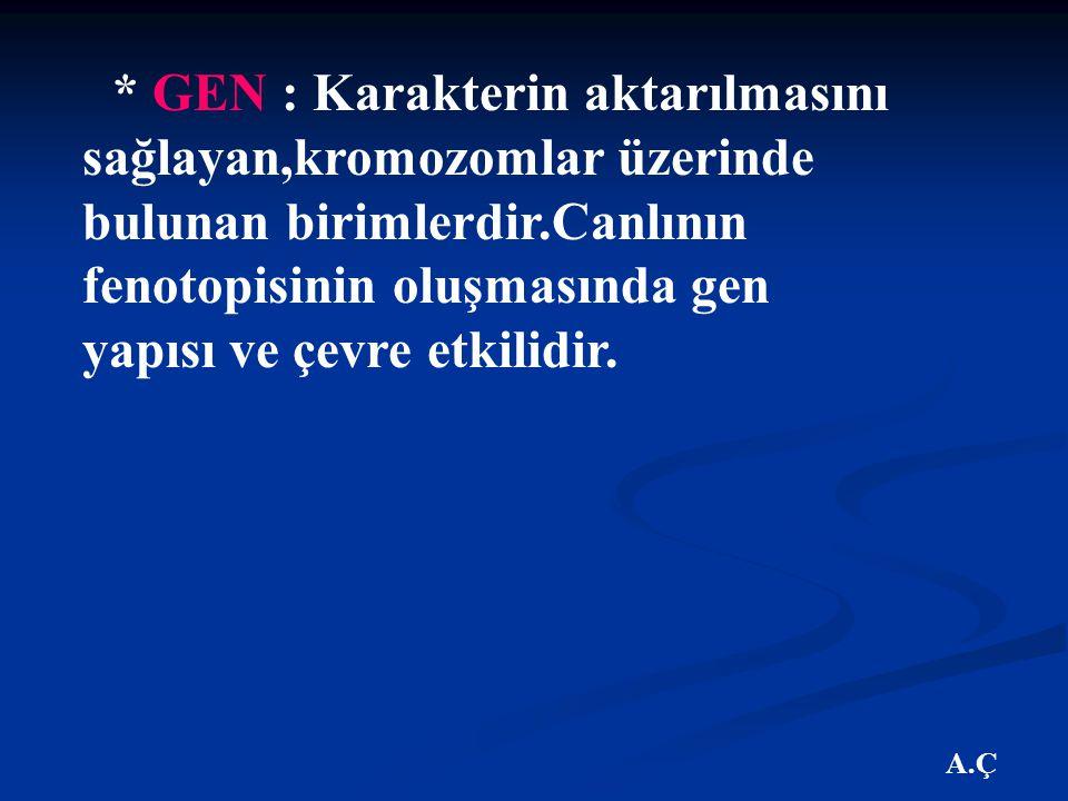 * GEN : Karakterin aktarılmasını sağlayan,kromozomlar üzerinde bulunan birimlerdir.Canlının fenotopisinin oluşmasında gen yapısı ve çevre etkilidir.