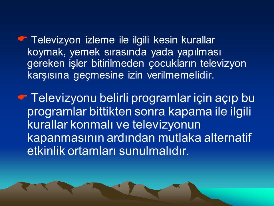  Televizyon izleme ile ilgili kesin kurallar koymak, yemek sırasında yada yapılması gereken işler bitirilmeden çocukların televizyon karşısına geçmesine izin verilmemelidir.