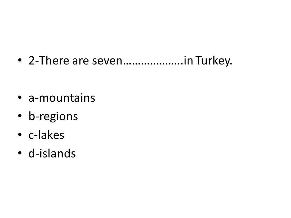2-There are seven………………..in Turkey.