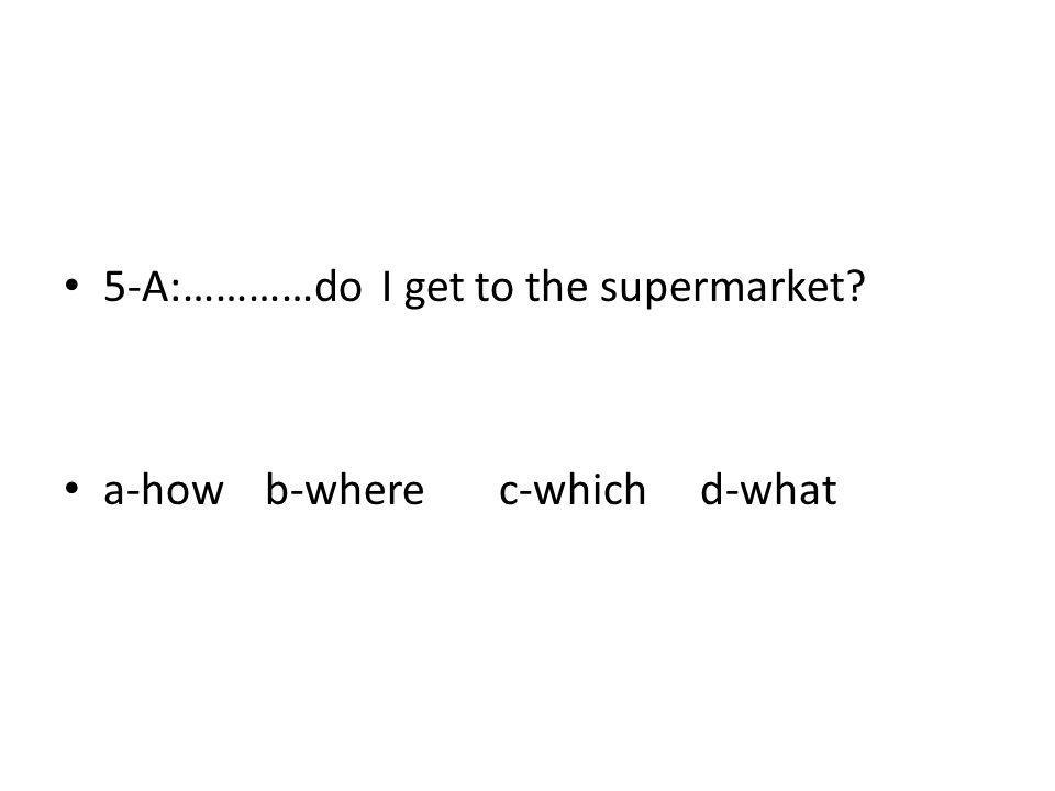 5-A:…………do I get to the supermarket