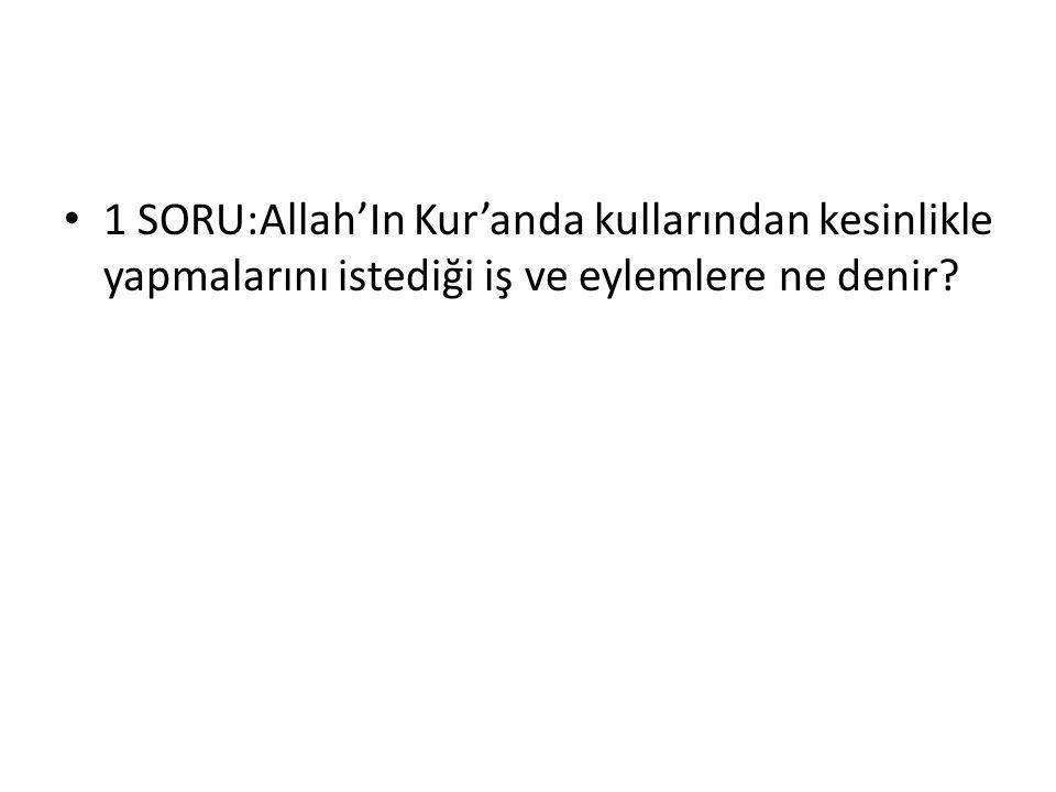 1 SORU:Allah'In Kur'anda kullarından kesinlikle yapmalarını istediği iş ve eylemlere ne denir
