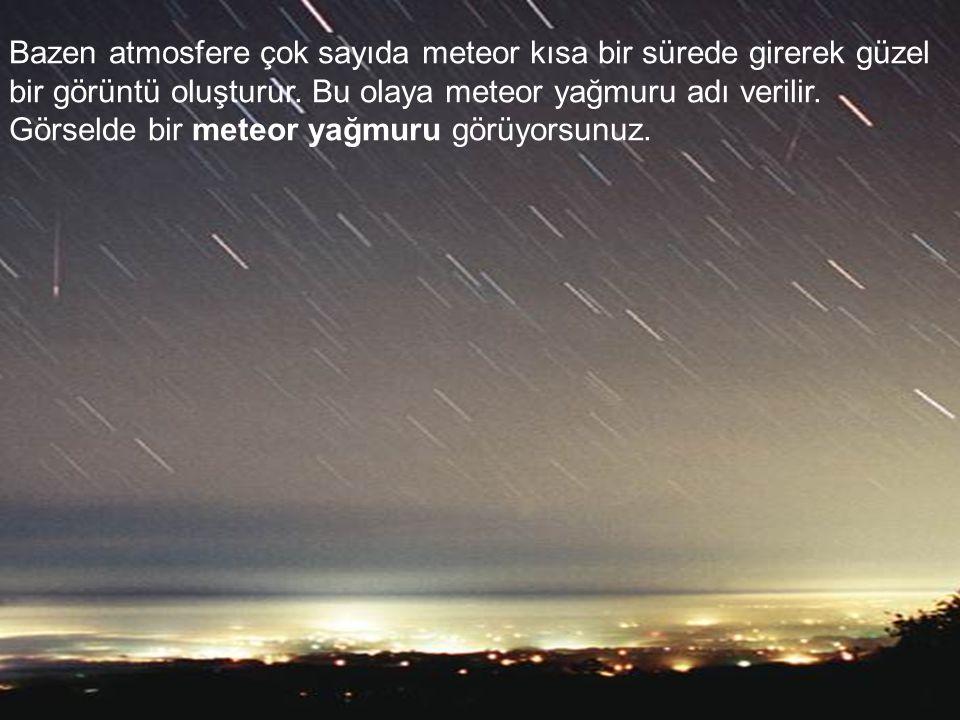 Bazen atmosfere çok sayıda meteor kısa bir sürede girerek güzel bir görüntü oluşturur.
