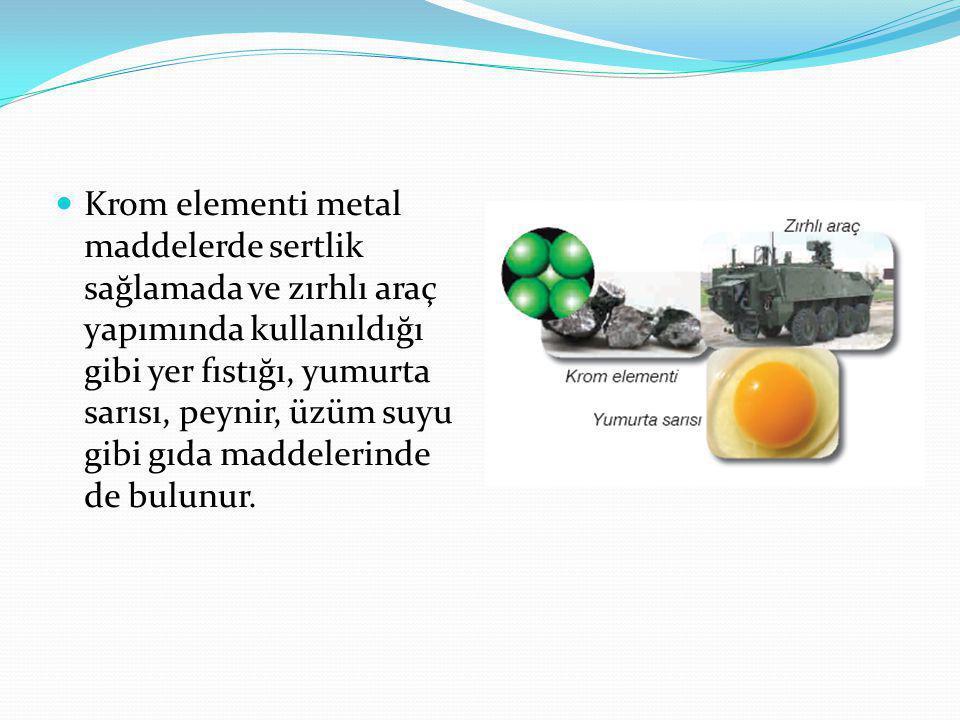 Krom elementi metal maddelerde sertlik sağlamada ve zırhlı araç yapımında kullanıldığı gibi yer fıstığı, yumurta sarısı, peynir, üzüm suyu gibi gıda maddelerinde de bulunur.