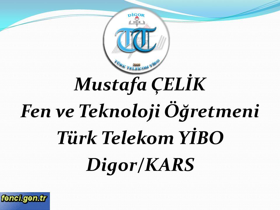 Mustafa ÇELİK Fen ve Teknoloji Öğretmeni Türk Telekom YİBO Digor/KARS