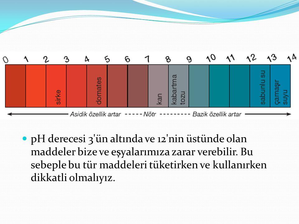 pH derecesi 3 ün altında ve 12 nin üstünde olan maddeler bize ve eşyalarımıza zarar verebilir.