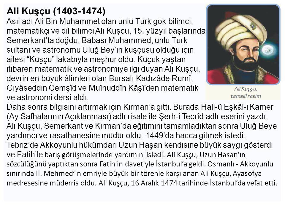 Ali Kuşçu (1403-1474) Asıl adı Ali Bin Muhammet olan ünlü Türk gök bilimci, matematikçi ve dil bilimci Ali Kuşçu, 15. yüzyıl başlarında.