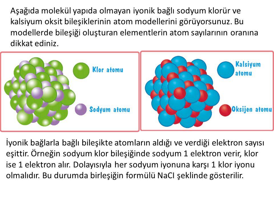 Aşağıda molekül yapıda olmayan iyonik bağlı sodyum klorür ve kalsiyum oksit bileşiklerinin atom modellerini görüyorsunuz. Bu modellerde bileşiği oluşturan elementlerin atom sayılarının oranına dikkat ediniz.