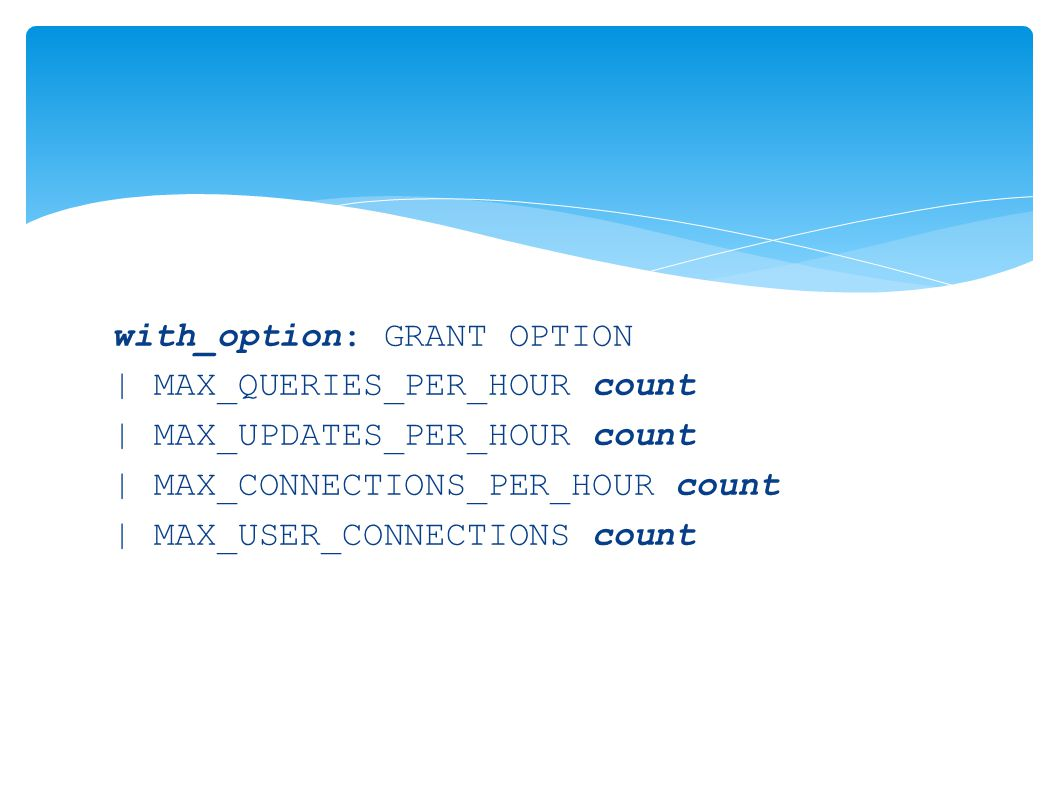 with_option: GRANT OPTION | MAX_QUERIES_PER_HOUR count | MAX_UPDATES_PER_HOUR count | MAX_CONNECTIONS_PER_HOUR count | MAX_USER_CONNECTIONS count