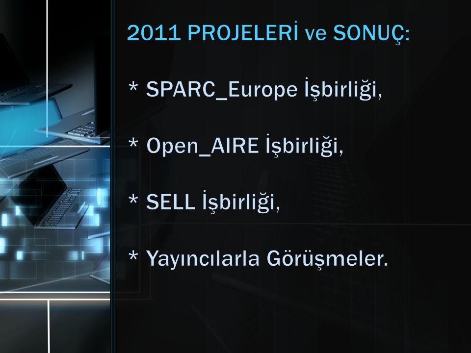 2011 PROJELERİ ve SONUÇ: * SPARC_Europe İşbirliği, * Open_AIRE İşbirliği, * SELL İşbirliği, * Yayıncılarla Görüşmeler.