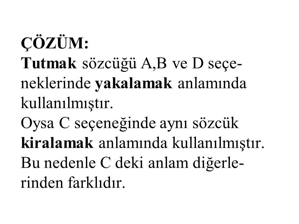 ÇÖZÜM: Tutmak sözcüğü A,B ve D seçe- neklerinde yakalamak anlamında kullanılmıştır.