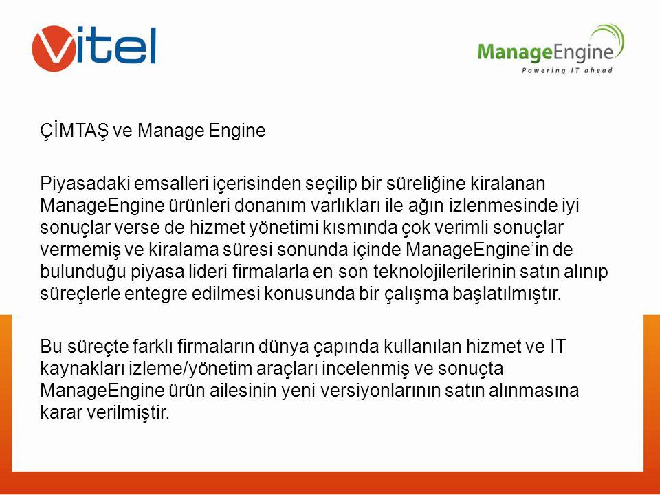 ÇİMTAŞ ve Manage Engine Piyasadaki emsalleri içerisinden seçilip bir süreliğine kiralanan ManageEngine ürünleri donanım varlıkları ile ağın izlenmesinde iyi sonuçlar verse de hizmet yönetimi kısmında çok verimli sonuçlar vermemiş ve kiralama süresi sonunda içinde ManageEngine'in de bulunduğu piyasa lideri firmalarla en son teknolojilerilerinin satın alınıp süreçlerle entegre edilmesi konusunda bir çalışma başlatılmıştır.