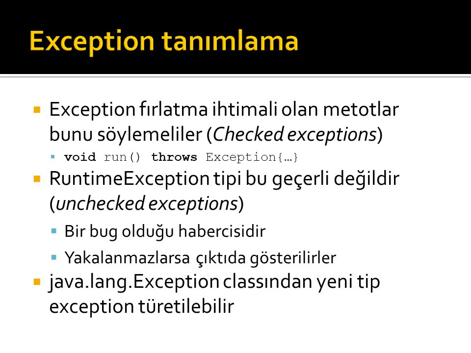 Exception tanımlama Exception fırlatma ihtimali olan metotlar bunu söylemeliler (Checked exceptions)