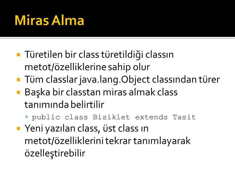 Miras Alma Türetilen bir class türetildiği classın metot/özelliklerine sahip olur. Tüm classlar java.lang.Object classından türer.
