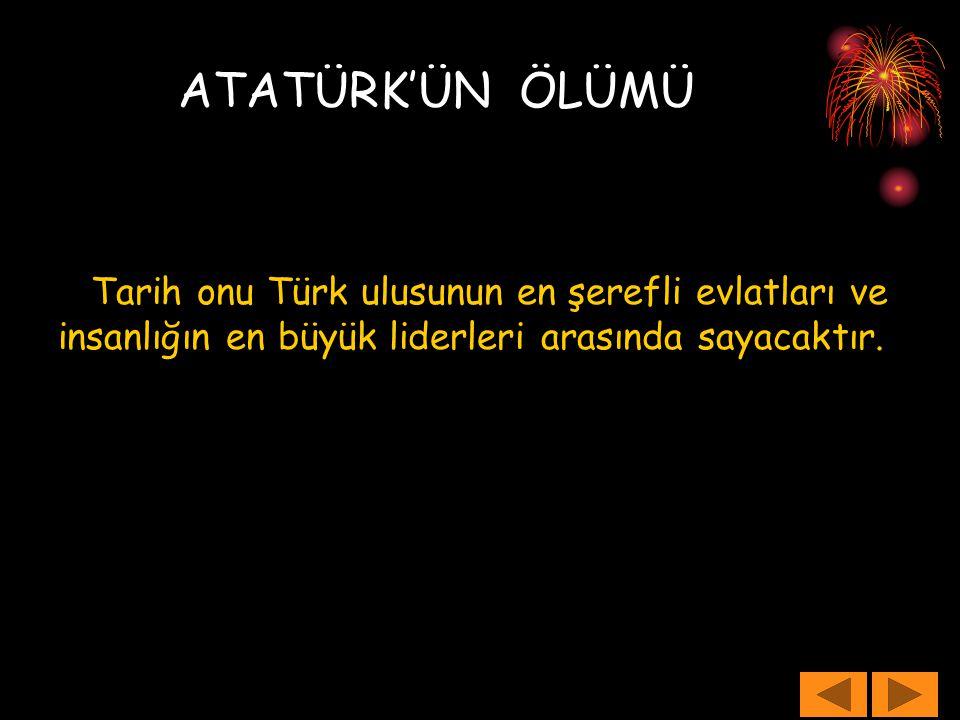 ATATÜRK'ÜN ÖLÜMÜ Tarih onu Türk ulusunun en şerefli evlatları ve insanlığın en büyük liderleri arasında sayacaktır.