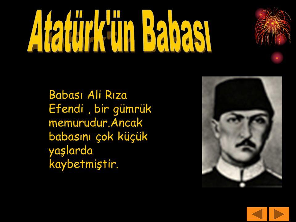 Atatürk ün Babası Babası Ali Rıza Efendi , bir gümrük memurudur.Ancak babasını çok küçük yaşlarda kaybetmiştir.