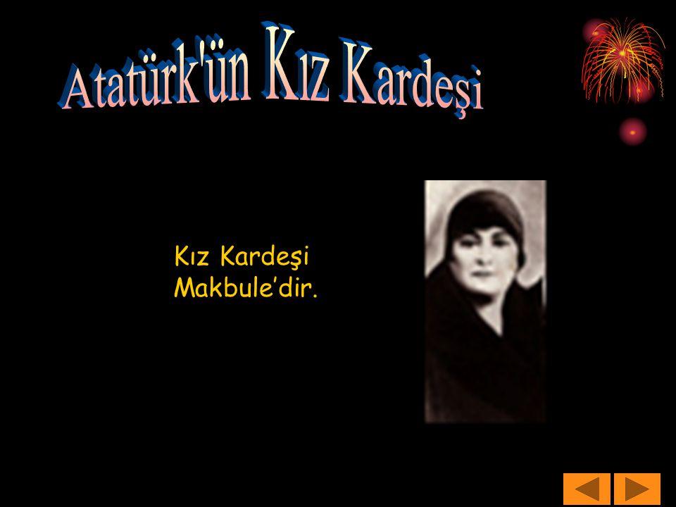Atatürk ün Kız Kardeşi Kız Kardeşi Makbule'dir.