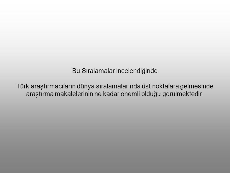 Bu Sıralamalar incelendiğinde Türk araştırmacıların dünya sıralamalarında üst noktalara gelmesinde araştırma makalelerinin ne kadar önemli olduğu görülmektedir.