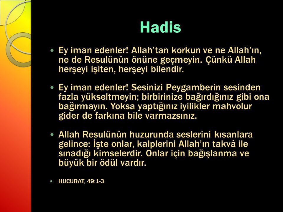 Hadis Ey iman edenler! Allah'tan korkun ve ne Allah'ın, ne de Resulünün önüne geçmeyin. Çünkü Allah herşeyi işiten, herşeyi bilendir.