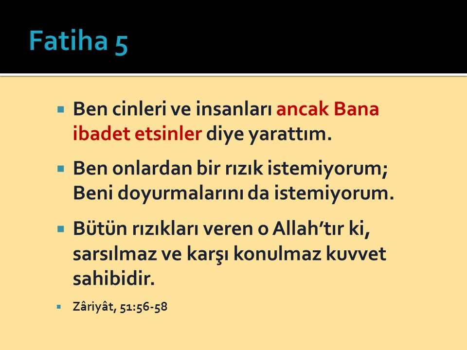 Fatiha 5 Ben cinleri ve insanları ancak Bana ibadet etsinler diye yarattım. Ben onlardan bir rızık istemiyorum; Beni doyurmalarını da istemiyorum.