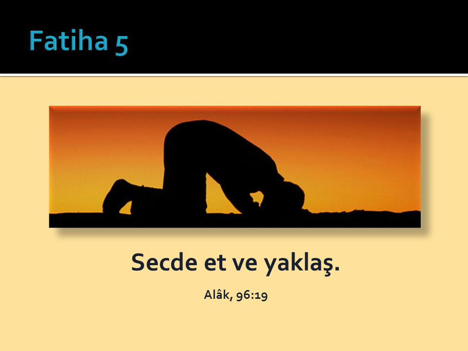 Fatiha 5 Secde et ve yaklaş. Alâk, 96:19