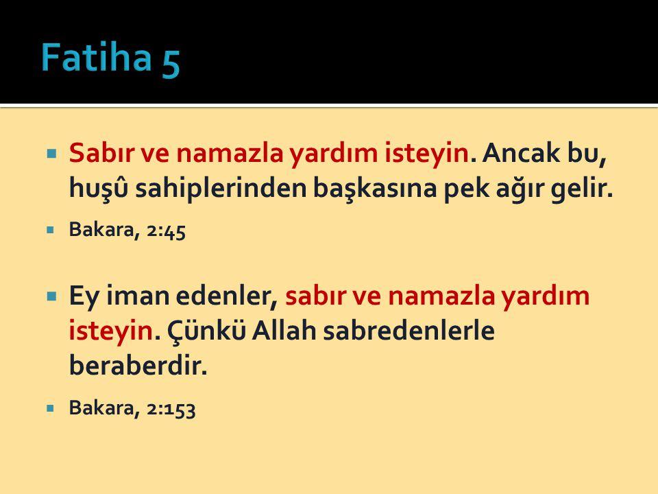 Fatiha 5 Sabır ve namazla yardım isteyin. Ancak bu, huşû sahiplerinden başkasına pek ağır gelir. Bakara, 2:45.