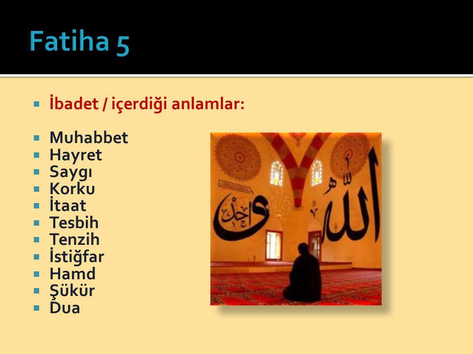 Fatiha 5 İbadet / içerdiği anlamlar: Muhabbet Hayret Saygı Korku İtaat