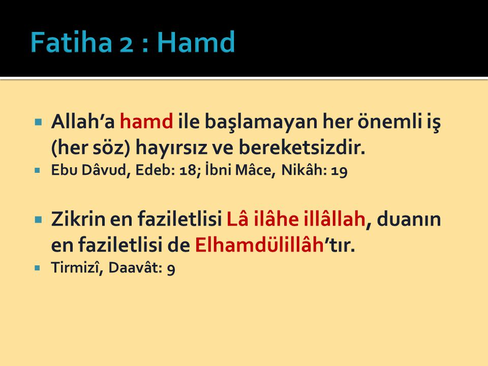 Fatiha 2 : Hamd Allah'a hamd ile başlamayan her önemli iş (her söz) hayırsız ve bereketsizdir. Ebu Dâvud, Edeb: 18; İbni Mâce, Nikâh: 19.