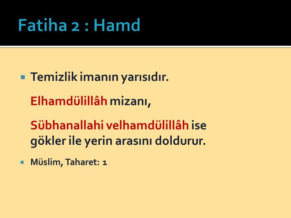 Fatiha 2 : Hamd Temizlik imanın yarısıdır. Elhamdülillâh mizanı, Sübhanallahi velhamdülillâh ise gökler ile yerin arasını doldurur.