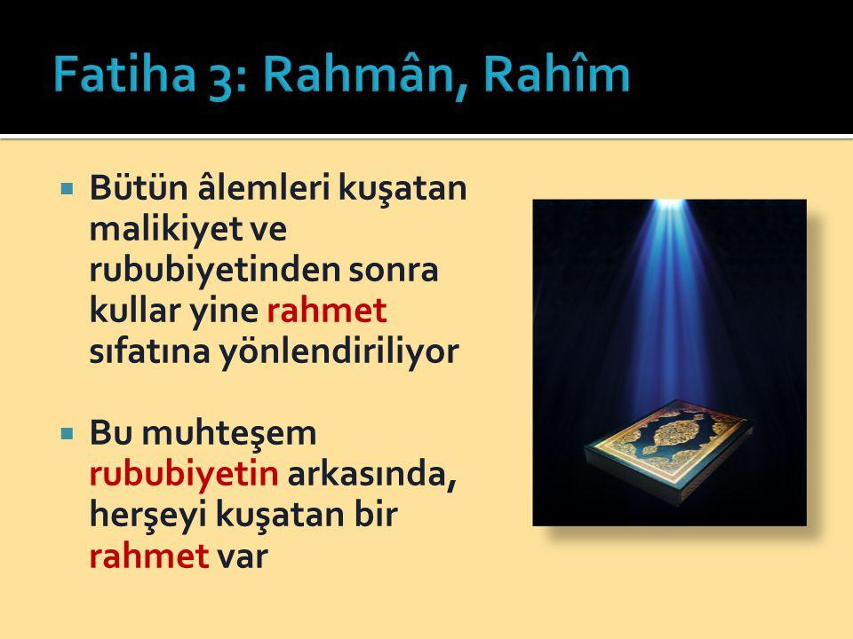 Fatiha 3: Rahmân, Rahîm Bütün âlemleri kuşatan malikiyet ve rububiyetinden sonra kullar yine rahmet sıfatına yönlendiriliyor.