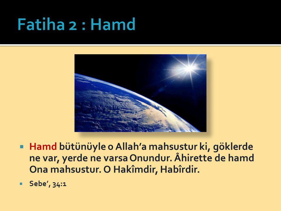 Fatiha 2 : Hamd Hamd bütünüyle o Allah'a mahsustur ki, göklerde ne var, yerde ne varsa Onundur. Âhirette de hamd Ona mahsustur. O Hakîmdir, Habîrdir.