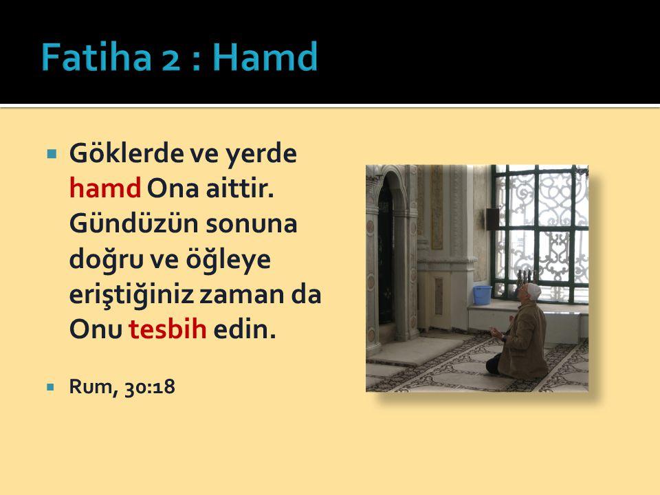 Fatiha 2 : Hamd Göklerde ve yerde hamd Ona aittir. Gündüzün sonuna doğru ve öğleye eriştiğiniz zaman da Onu tesbih edin.