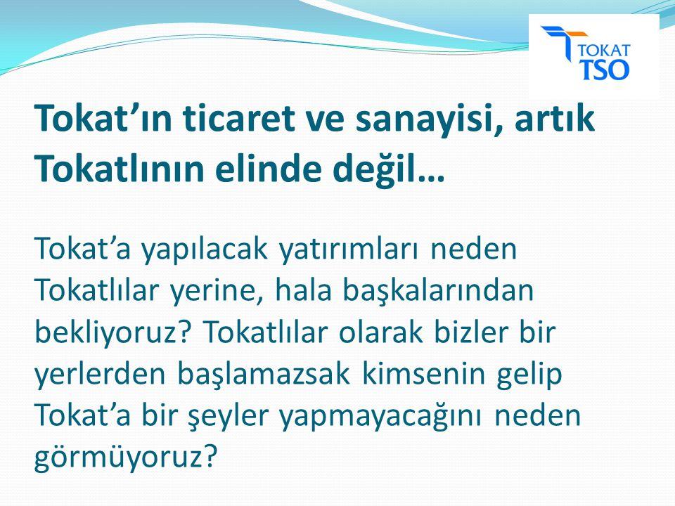 Tokat'ın ticaret ve sanayisi, artık Tokatlının elinde değil… Tokat'a yapılacak yatırımları neden Tokatlılar yerine, hala başkalarından bekliyoruz.
