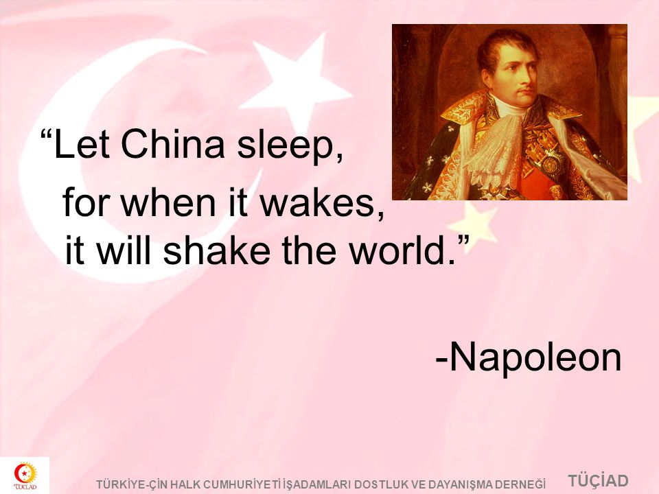 Let China sleep, for when it wakes, it will shake the world. -Napoleon