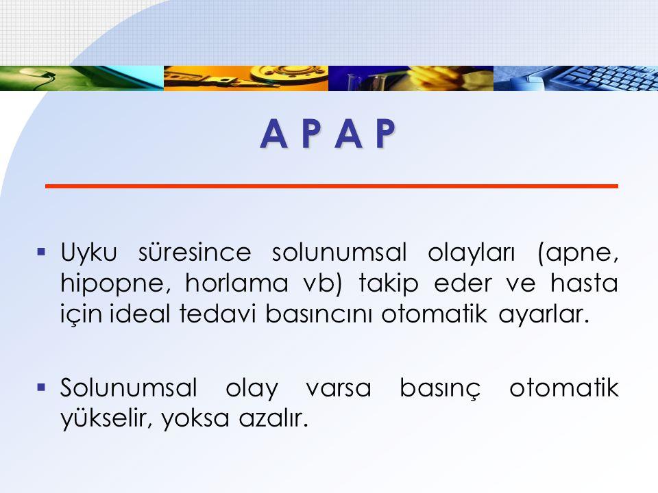 A P A P Uyku süresince solunumsal olayları (apne, hipopne, horlama vb) takip eder ve hasta için ideal tedavi basıncını otomatik ayarlar.