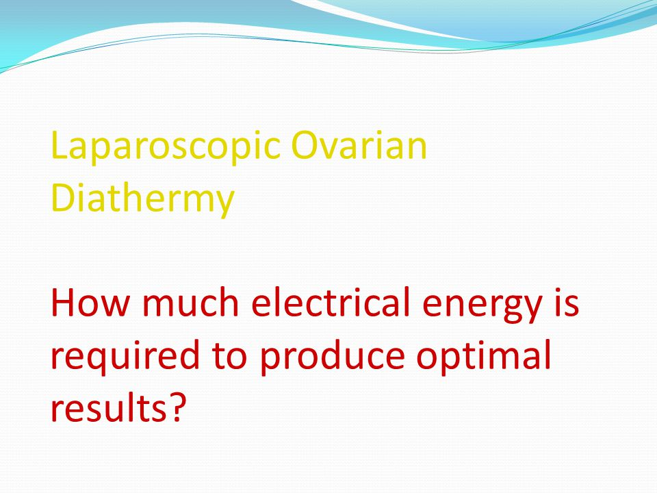 Laparoscopic Ovarian Diathermy How much electrical energy is required to produce optimal results