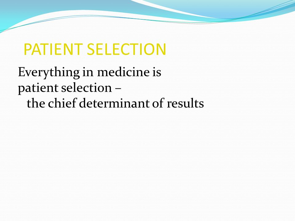PATIENT SELECTION Everything in medicine is patient selection – the chief determinant of results