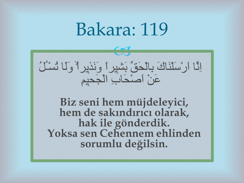 Bakara: 119 اِنَّٓا اَرْسَلْنَاكَ بِالْحَقِّ بَش۪يراً وَنَذ۪يراًۙ وَلَا تُسْـَٔلُ عَنْ اَصْحَابِ الْجَح۪يمِ