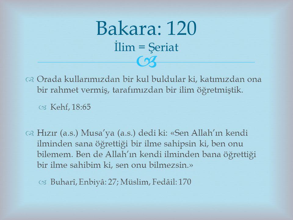 Bakara: 120 İlim = Şeriat Orada kullarımızdan bir kul buldular ki, katımızdan ona bir rahmet vermiş, tarafımızdan bir ilim öğretmiştik.