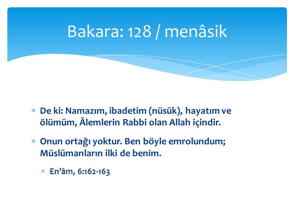 Bakara: 128 / menâsik De ki: Namazım, ibadetim (nüsük), hayatım ve ölümüm, Âlemlerin Rabbi olan Allah içindir.