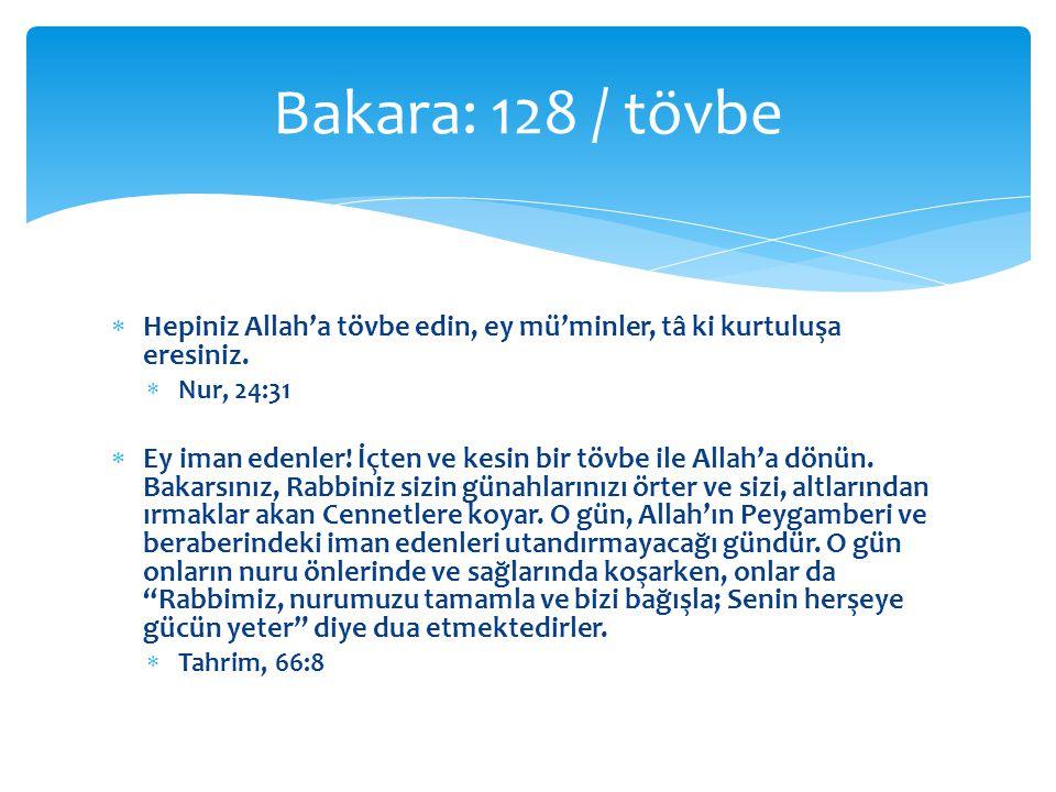 Bakara: 128 / tövbe Hepiniz Allah'a tövbe edin, ey mü'minler, tâ ki kurtuluşa eresiniz. Nur, 24:31.