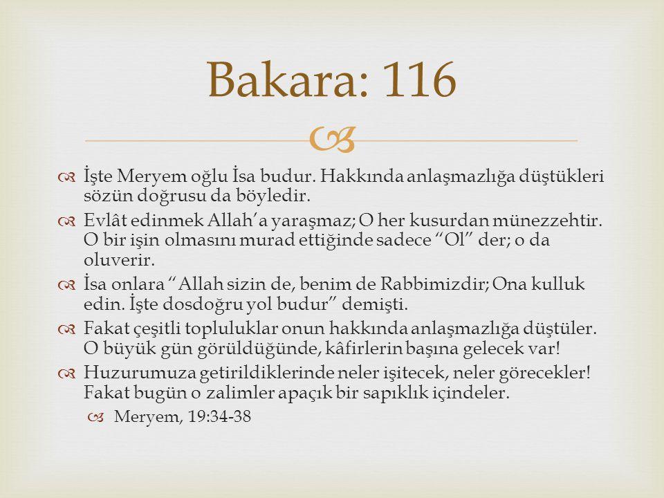 Bakara: 116 İşte Meryem oğlu İsa budur. Hakkında anlaşmazlığa düştükleri sözün doğrusu da böyledir.