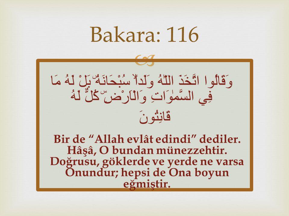 Bakara: 116 وَقَالُوا اتَّخَذَ اللّٰهُ وَلَداًۙ سُبْحَانَهُۜ بَلْ لَهُ مَا فِي السَّمٰوَاتِ وَالْاَرْضِۜ كُلٌّ لَهُ قَانِتُونَ