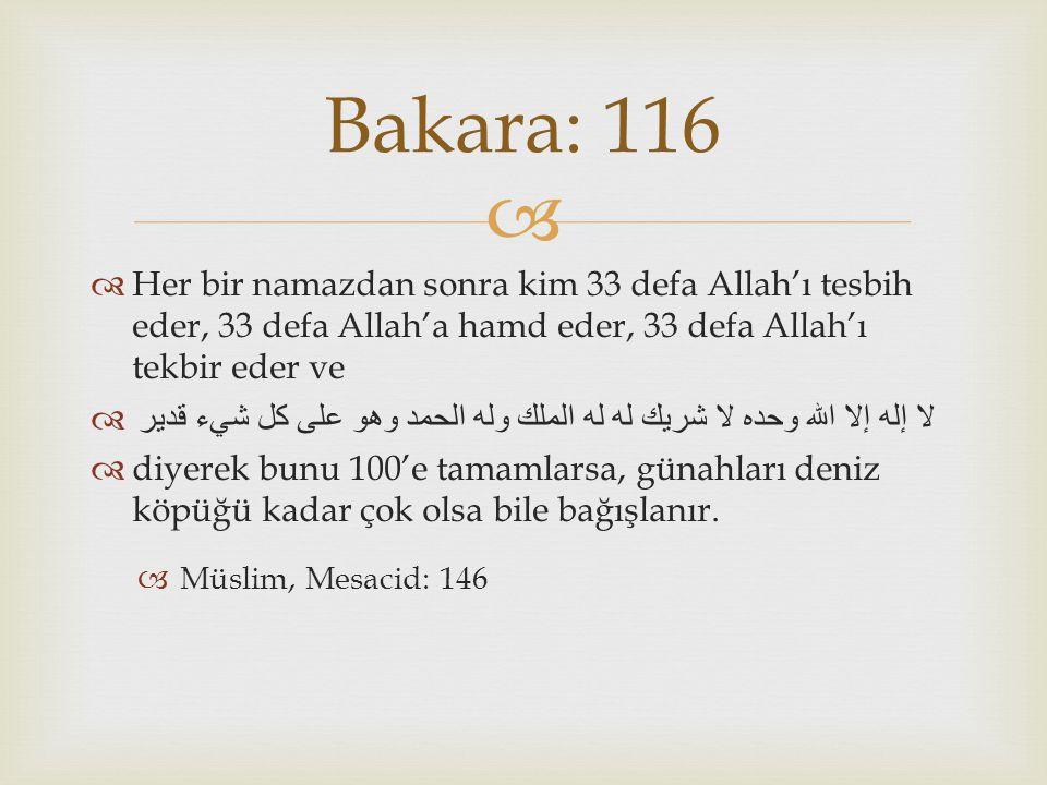 Bakara: 116 Her bir namazdan sonra kim 33 defa Allah'ı tesbih eder, 33 defa Allah'a hamd eder, 33 defa Allah'ı tekbir eder ve.