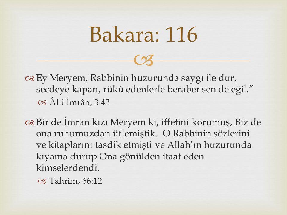 Bakara: 116 Ey Meryem, Rabbinin huzurunda saygı ile dur, secdeye kapan, rükû edenlerle beraber sen de eğil.