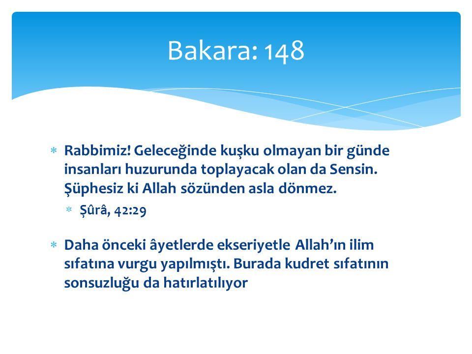 Bakara: 148 Rabbimiz! Geleceğinde kuşku olmayan bir günde insanları huzurunda toplayacak olan da Sensin. Şüphesiz ki Allah sözünden asla dönmez.