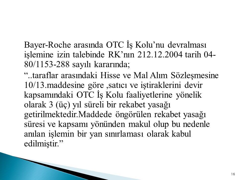 Bayer-Roche arasında OTC İş Kolu'nu devralması işlemine izin talebinde RK'nın 212.12.2004 tarih 04- 80/1153-288 sayılı kararında; ..taraflar arasındaki Hisse ve Mal Alım Sözleşmesine 10/13.maddesine göre ,satıcı ve iştiraklerini devir kapsamındaki OTC İş Kolu faaliyetlerine yönelik olarak 3 (üç) yıl süreli bir rekabet yasağı getirilmektedir.Maddede öngörülen rekabet yasağı süresi ve kapsamı yönünden makul olup bu nedenle anılan işlemin bir yan sınırlaması olarak kabul edilmiştir.