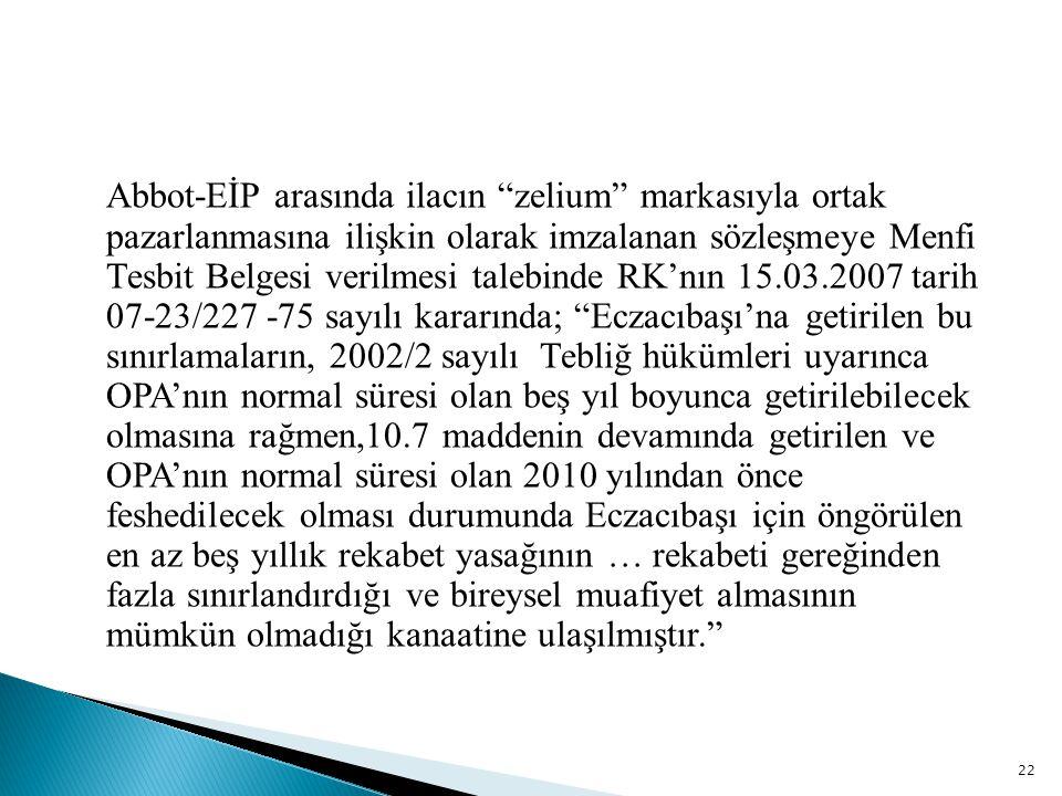 Abbot-EİP arasında ilacın zelium markasıyla ortak pazarlanmasına ilişkin olarak imzalanan sözleşmeye Menfi Tesbit Belgesi verilmesi talebinde RK'nın 15.03.2007 tarih 07-23/227 -75 sayılı kararında; Eczacıbaşı'na getirilen bu sınırlamaların, 2002/2 sayılı Tebliğ hükümleri uyarınca OPA'nın normal süresi olan beş yıl boyunca getirilebilecek olmasına rağmen,10.7 maddenin devamında getirilen ve OPA'nın normal süresi olan 2010 yılından önce feshedilecek olması durumunda Eczacıbaşı için öngörülen en az beş yıllık rekabet yasağının … rekabeti gereğinden fazla sınırlandırdığı ve bireysel muafiyet almasının mümkün olmadığı kanaatine ulaşılmıştır.